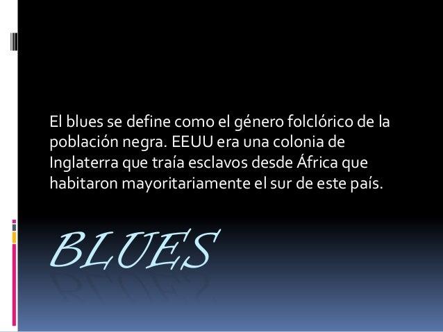BLUES El blues se define como el género folclórico de la población negra. EEUU era una colonia de Inglaterra que traía esc...