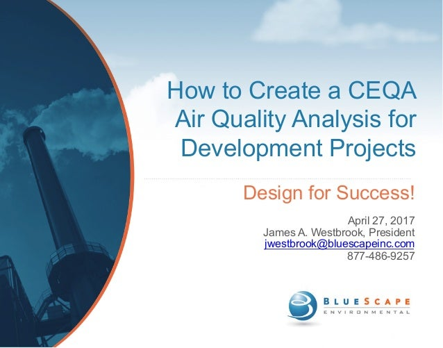 How to Create a CEQA Air Quality Analysis for Development Projects Design for Success! April 27, 2017 James A. Westbrook, ...