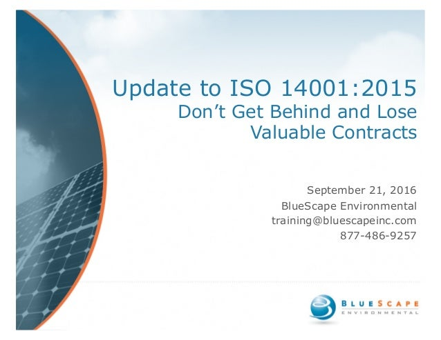 Update to ISO 14001:2015 Don't Get Behind and Lose Valuable Contracts September 21, 2016 BlueScape Environmental training@...