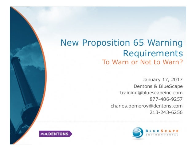 New Proposition 65 Warning Requirements To Warn or Not to Warn? January 17, 2017 Dentons & BlueScape training@bluescapeinc...
