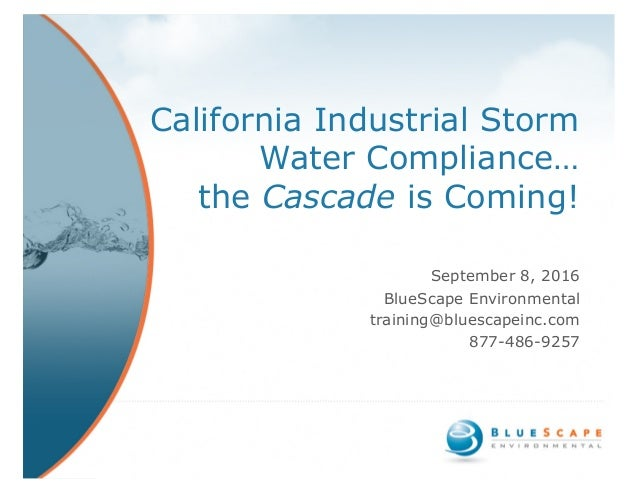 California Industrial Storm Water Compliance… the Cascade is Coming! September 8, 2016 BlueScape Environmental training@bl...
