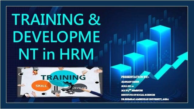 TRAINING & DEVELOPME NT in HRM PRESENTATIONBY:- HASNAINUMEIR ROLLNO.10 M.S.W3RD SEMESTER INSTITUTEOFSOCIALSCIENCES DR.BHIM...