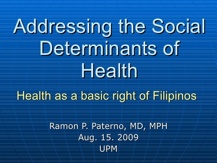 Addressing the Social Determinants of Health Health as a basic right of Filipinos   Ramon P. Paterno, MD, MPH Aug. 15. 200...