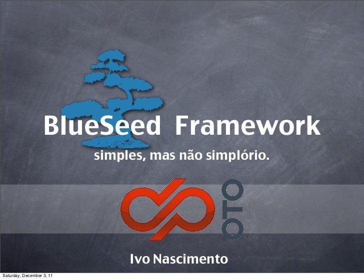 BlueSeed Framework                           simples, mas não simplório.                                Ivo NascimentoSatu...