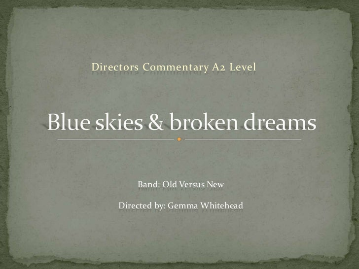 Directors Commentary A2 Level<br />Blue skies & broken dreams  <br />Band: Old Versus New<br />Directed by: Gemma Whitehea...