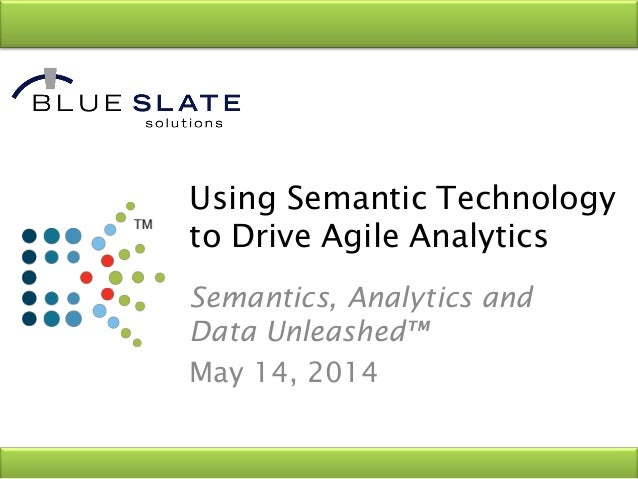 Using Semantic Technology to Drive Agile Analytics Semantics, Analytics and Data Unleashed™ May 14, 2014