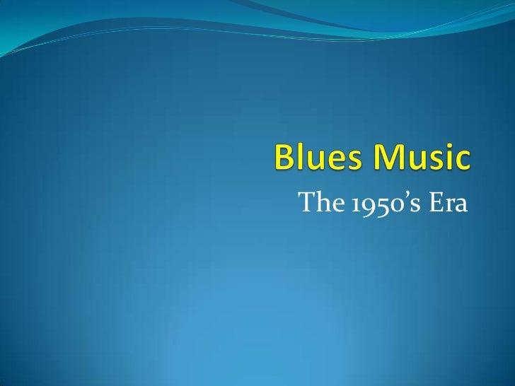 Blues Music<br />The 1950's Era<br />
