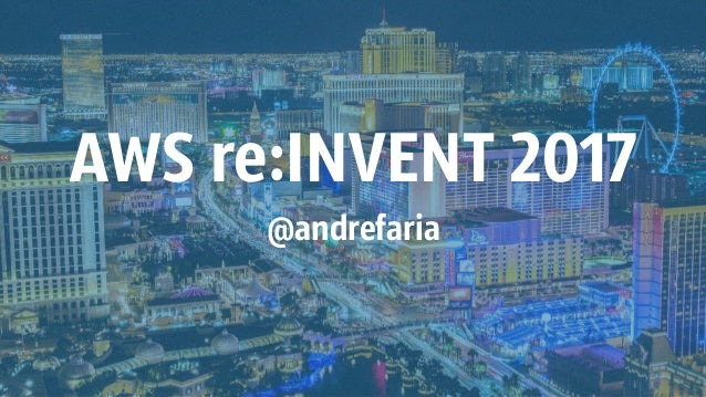 AWS re:INVENT 2017 @andrefaria