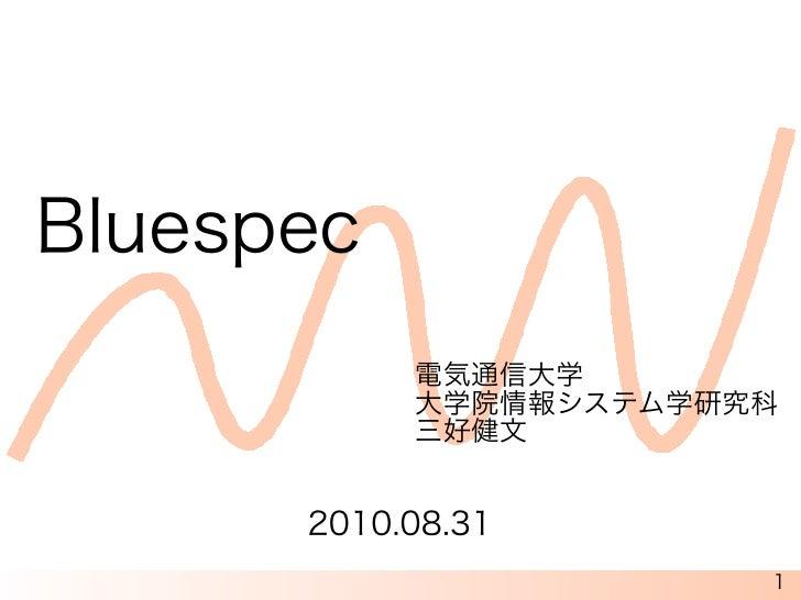 Bluespec            電気通信大学            大学院情報システム学研究科            三好健文         2010.08.31                        1
