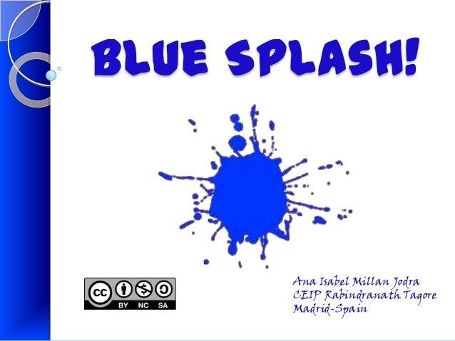 Blue Splash!       Ana Isabel Millan Jodra       CEIP Rabindranath Tagore       Madrid-Spain