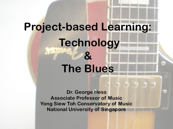 Project-based Learning:      Technology           &       The Blues            Dr. George Hess     Associate Professor of ...