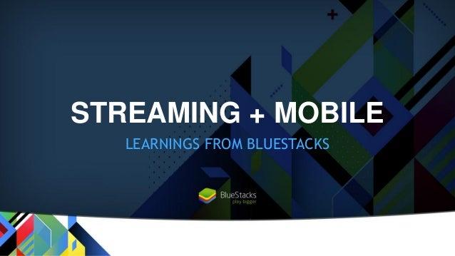 STREAMING + MOBILE LEARNINGS FROM BLUESTACKS
