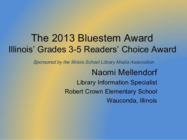 The 2013 Bluestem AwardIllinois' Grades 3-5 Readers' Choice Award      Sponsored by the Illinois School Library Media Asso...