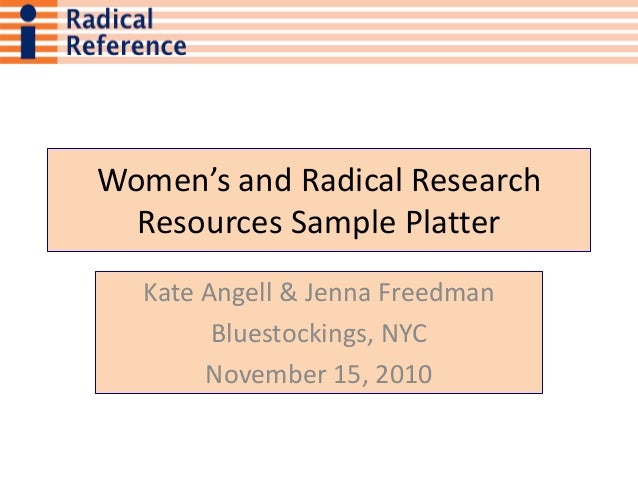 Women's and Radical Research Resources Sample Platter Kate Angell & Jenna Freedman Bluestockings, NYC November 15, 2010