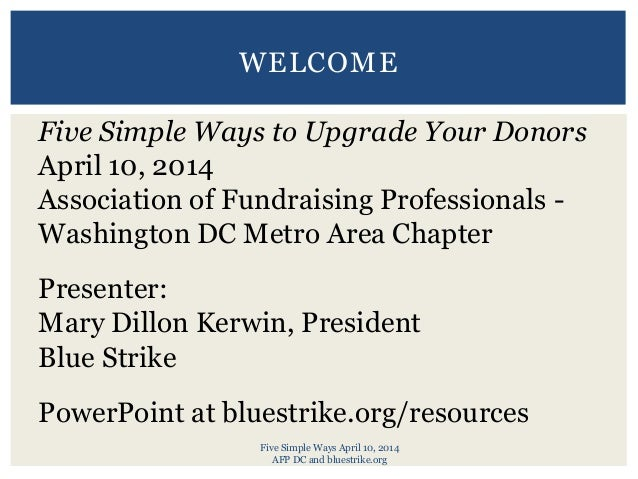 Five Simple Ways April 10, 2014 AFP DC and bluestrike.org WELCOME Five Simple Ways to Upgrade Your Donors April 10, 2014 A...
