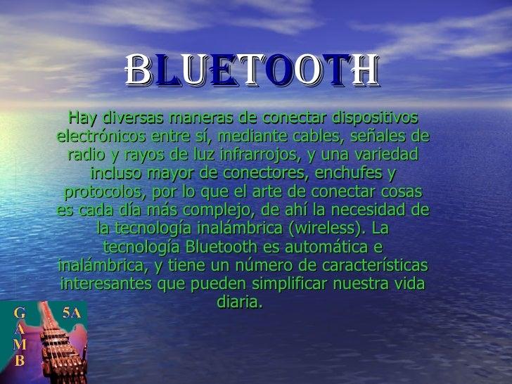 B L U E T O O T H Hay diversas maneras de conectar dispositivos electrónicos entre sí, mediante cables, señales de radio y...