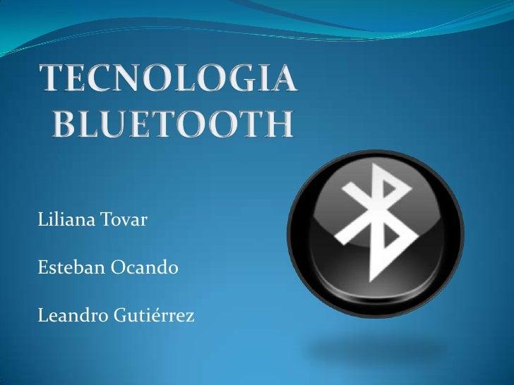 TECNOLOGIA <br />BLUETOOTH<br />Liliana Tovar<br />Esteban Ocando<br />Leandro Gutiérrez<br />