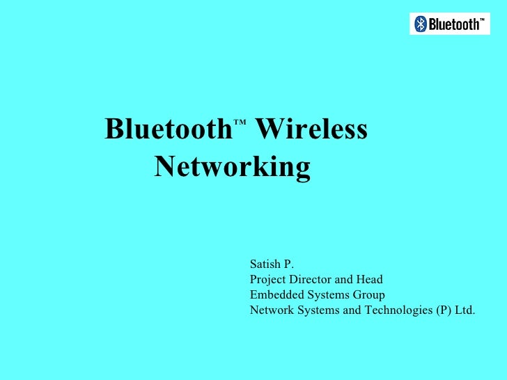 Bluetooth TM  Wireless Networking  Satish P. Project Director and Head Embedded Systems Group Network Systems and Technolo...