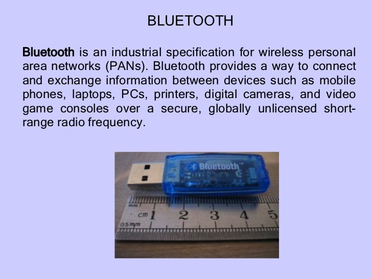 Bluetooth  is an industrial specification for wireless personal area networks (PANs). Bluetooth provides a way to connect ...
