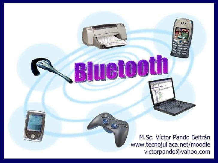 Bluetooth M.Sc. Víctor Pando Beltrán www.tecnojuliaca.net/moodle [email_address]