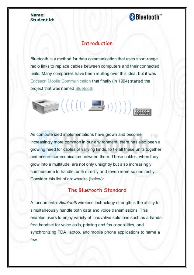 Name: Student id: Introduction Bluetooth is a method for data communication that uses short-range radio links to replace c...