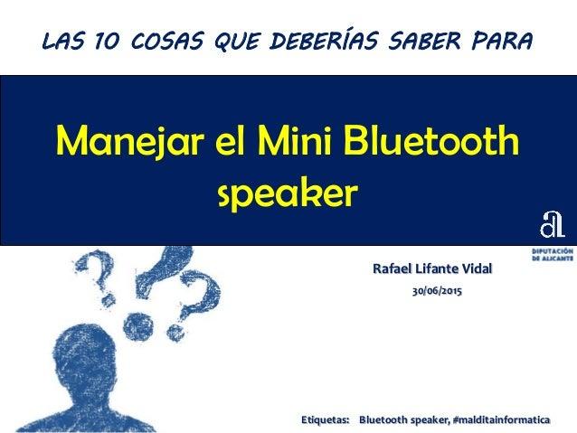 Manejar el Mini Bluetooth speaker Rafael Lifante Vidal 30/06/2015 LAS 10 COSAS QUE DEBERÍAS SABER PARA Etiquetas: Bluetoot...