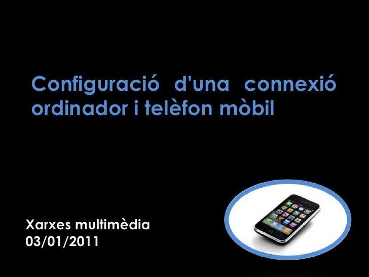 Configuració d'una connexió ordinador i telèfon mòbil<br />Xarxes multimèdia<br />03/01/2011 <br />