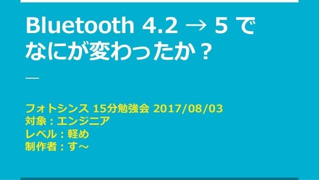 Bluetooth 4.2 → 5 で なにが変わったか? フォトシンス 15分勉強会 2017/08/03 対象:エンジニア レベル:軽め 制作者:す〜