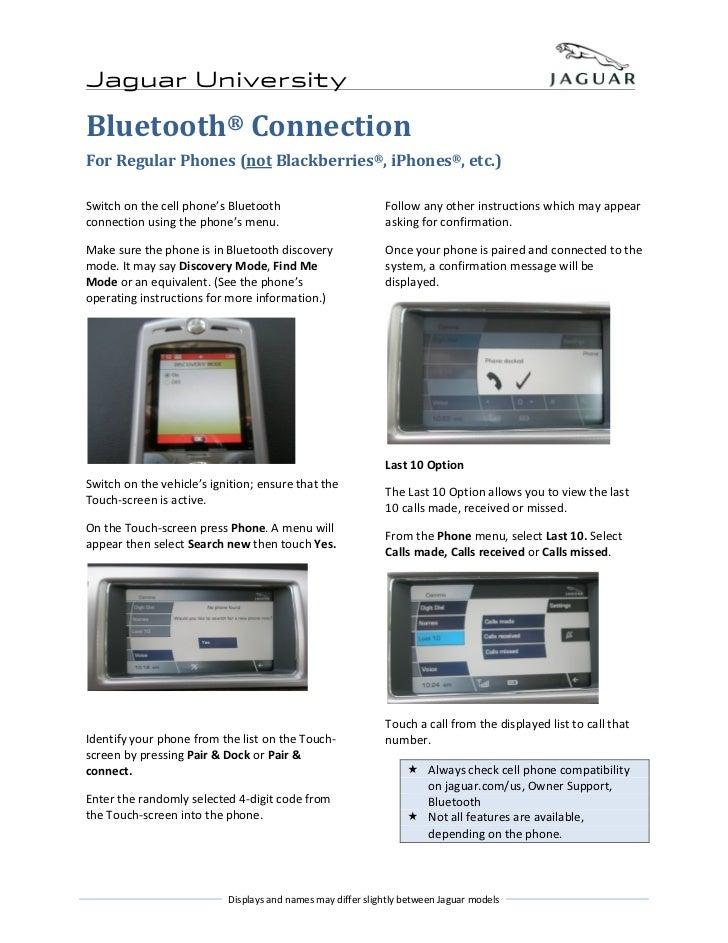 Jaguar UniversityBluetooth® ConnectionFor Regular Phones (not Blackberries®, iPhones®, etc.)Switch on the cell phone's Blu...