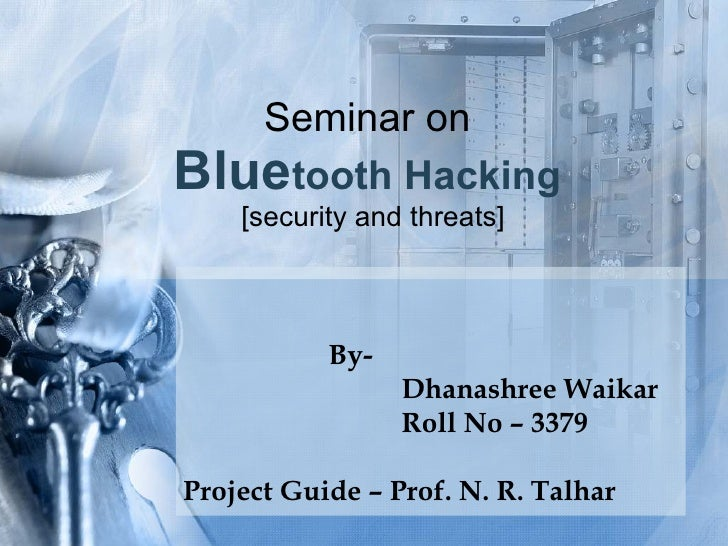 Seminar on  Blue tooth Hacking   [security and threats] By-  Dhanashree Waikar Roll No – 3379 Project Guide – Prof. N. R. ...