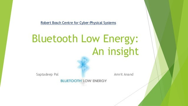 Robert Bosch Centre for Cyber-Physical Systems  Bluetooth Low Energy: An insight Saptadeep Pal  Amrit Anand