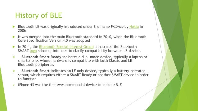 History of BLE   Bluetooth LE was originally introduced under the name Wibree by Nokia in 2006    It was merged into the...