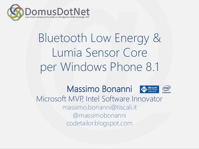 Bluetooth Low Energy &  Lumia Sensor Core  per Windows Phone 8.1  Massimo Bonanni  Microsoft MVP, Intel Software Innovator...