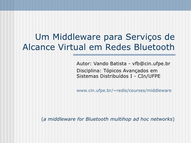 Um Middleware para Serviços de Alcance Virtual em Redes Bluetooth                   Autor: Vando Batista - vfb@cin.ufpe.br...
