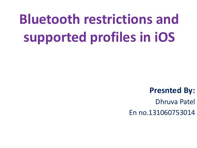 Bluetooth restrictions and supported profiles in iOS  Presnted By: Dhruva Patel En no.131060753014