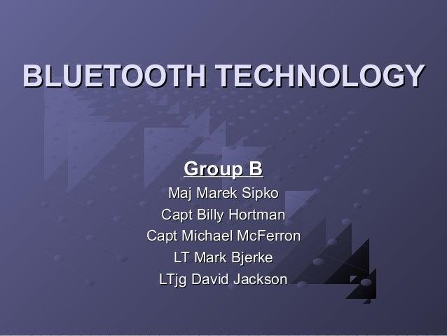 BLUETOOTH TECHNOLOGY Group B Maj Marek Sipko Capt Billy Hortman Capt Michael McFerron LT Mark Bjerke LTjg David Jackson
