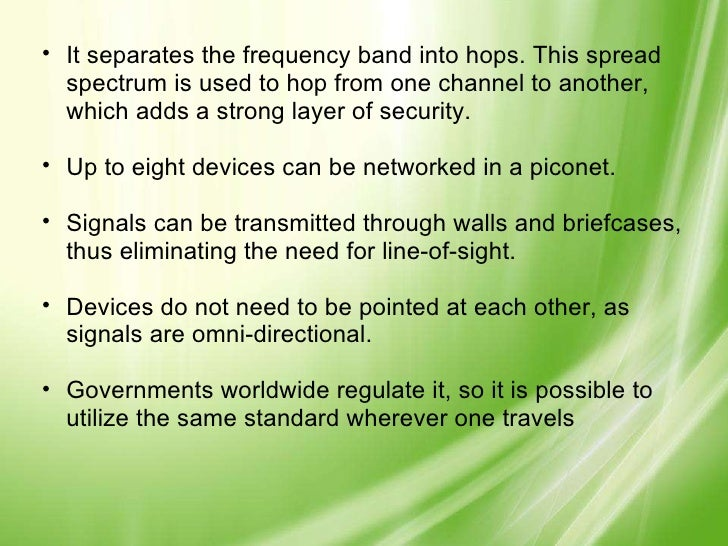 <ul><ul><li>It separates the frequency band into hops. This spread spectrum is used to hop from one channel to another, wh...