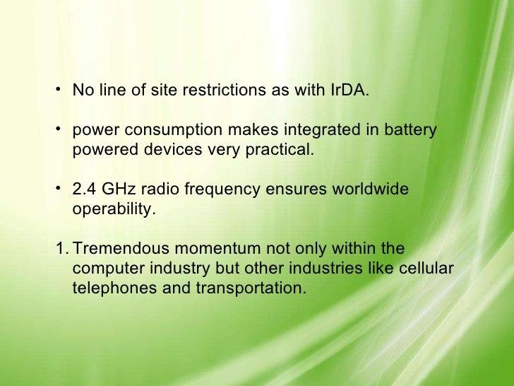 <ul><ul><li>No line of site restrictions as with IrDA. </li></ul></ul><ul><ul><li>power consumption makes integrated in ba...