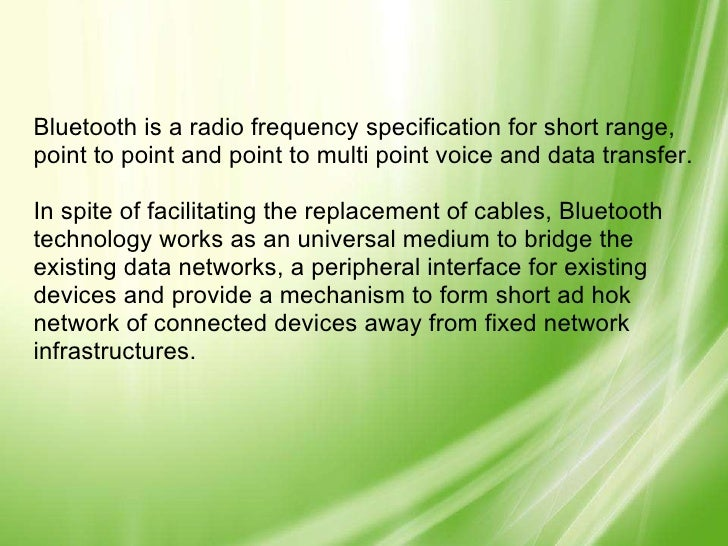 Bluetooth is a radio frequency specification for short range, point to point and point to multi point voice and data trans...