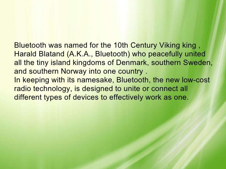 Bluetooth was named for the 10th Century Viking king , Harald Blatand (A.K.A., Bluetooth) who peacefully united all the ti...