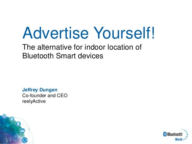 Advertise Yourself! The alternative for indoor location of Bluetooth Smart devices Jeffrey Dungen Co-founder and CEO reely...