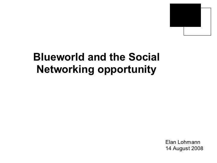 Blueworld and the Social Networking opportunity Elan Lohmann 14 August 2008