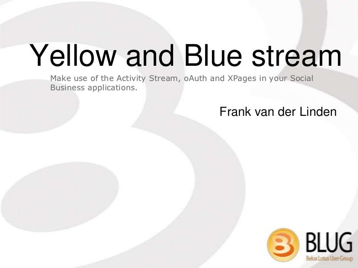 Yellow and Blue stream Make use of the Activity Stream, oAuth and XPages in your Social Business applications.            ...