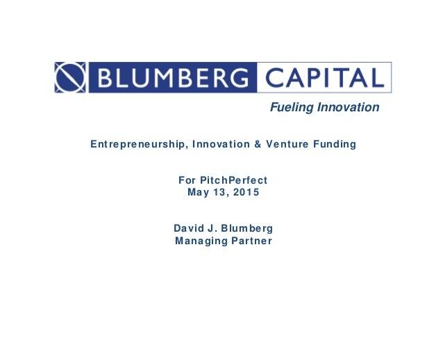 Entrepreneurship, Innovation & Venture Funding For PitchPerfect May 13, 2015 David J. Blumberg Managing Partner Fueli...
