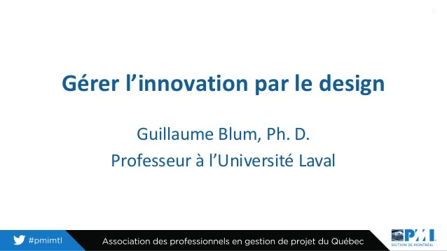 Gérer l'innovation par le design Guillaume Blum, Ph. D. Professeur à l'Université Laval 1