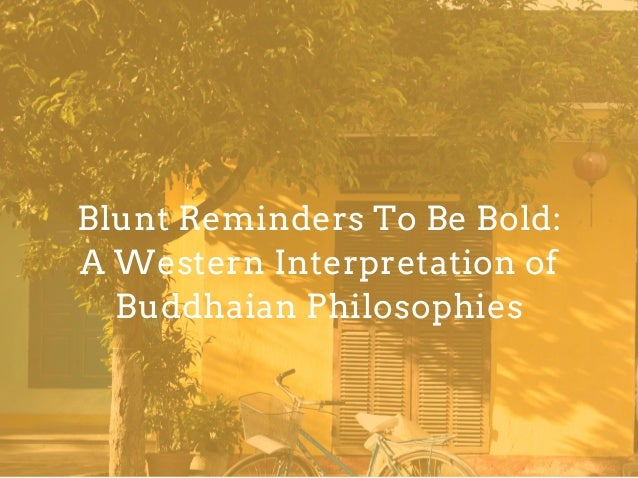 Blunt Reminders To Be Bold: A Western Interpretation of Buddhaian Philosophies
