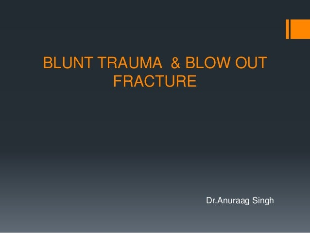 BLUNT TRAUMA & BLOW OUT FRACTURE Dr.Anuraag Singh