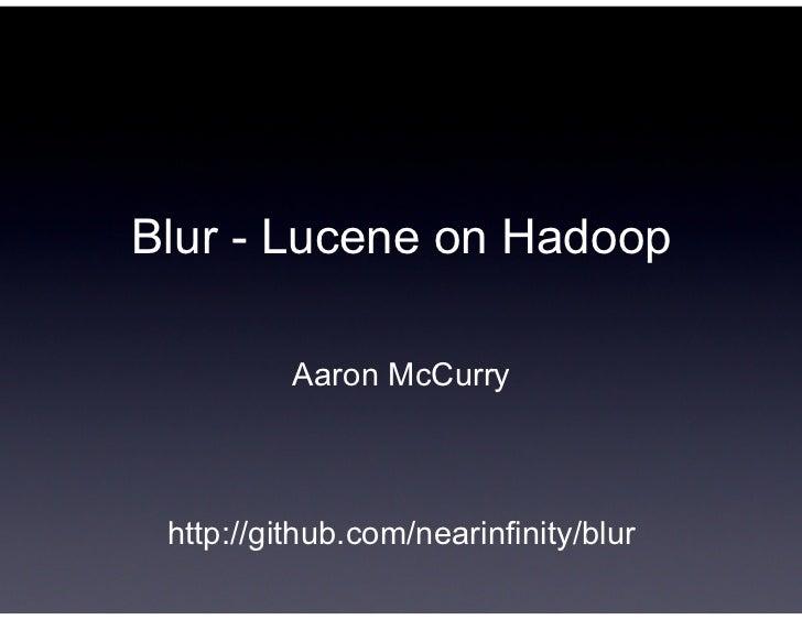 Blur - Lucene on Hadoop          Aaron McCurry http://github.com/nearinfinity/blur