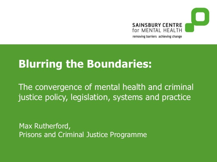 Blurring the Boundaries: The convergence of mental health and criminal justice policy, legislation, systems and practice M...