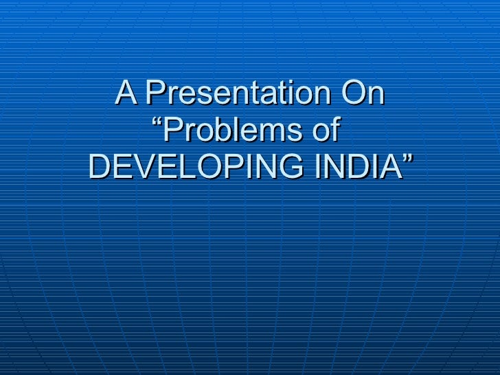 """A Presentation On """"Problems of  DEVELOPING INDIA"""""""